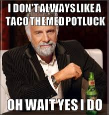 Potluck Meme - i don t always like a taco themed potluck oh wait yes i do the