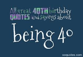 all great 40th birthday quotes and sayings about being 40 u2013 quotes