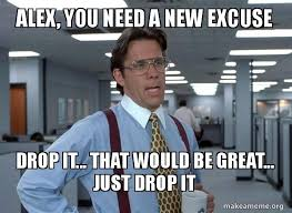 Drop It Meme - alex you need a new excuse drop it that would be great just