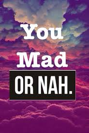 U Mad Or Nah Meme - you mad or nah funny quotes quote girl quotes you mad or nah