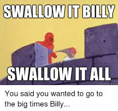 Billy Meme - swallow it billy swallow it all quick meme com you said you wanted