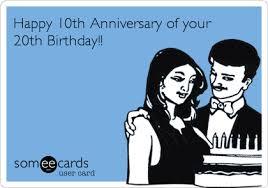 20th Birthday Meme - happy 10th anniversary of your 20th birthday birthday ecard