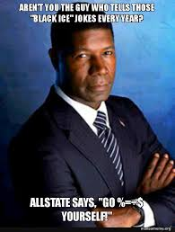 All State Meme - aren t you the guy who tells those black ice jokes every year