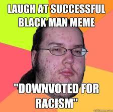 Successful Black Man Meme - laugh at successful black man meme downvoted for racism butthurt