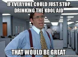 Kool Aid Meme - if everyone could just stop drinking the kool aid that would be