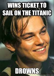 Sail Meme - wins ticket to sail on the titanic drowns bad luck jack quickmeme