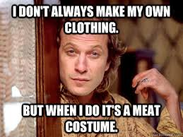 Make My Own Memes - i don t always make my own clothing but when i do it s a meat
