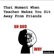 Oh God Why Memes - that moment when teacher makes you sit away from friends oh god