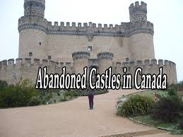 creepiest abandoned castles in canada amazing abandoned places