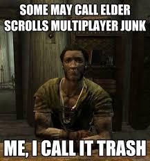 Elder Scrolls Memes - some may call elder scrolls multiplayer junk me i call it trash