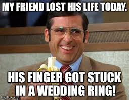 Wedding Ring Meme - my friend lost his life today his finger got stuck in a wedding