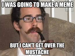 Handlebar Mustache Meme - i was going to make a meme but i can t get over the mustache