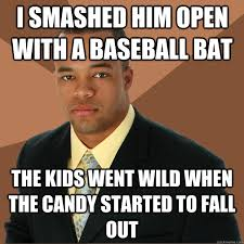 Baseball Bat Meme - i smashed him open with a baseball bat the kids went wild when the
