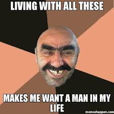 All These Meme - living with all these makes me want a man in my life meme
