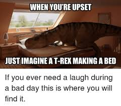 T Rex Bed Meme - when you re upset justimagineat rex making a bed bad meme on me me