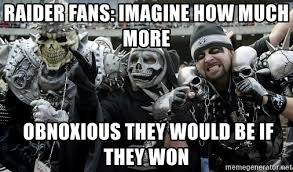 Raiders Fans Memes - raider fans imagine how much more obnoxious they would be if they