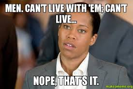 Men Meme - men can t live with em can t live nope that s it make a meme
