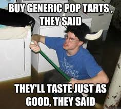 Poptarts Meme - buy generic pop tarts they said they ll taste just as good they