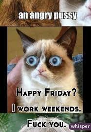Fuck Work Meme - friday i work weekends fuck you