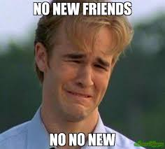 I Need New Friends Meme - no new friends no no new meme 1990s first world problems 2969