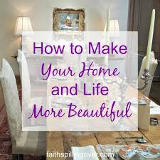 how to make your home and life more beautiful faith spilling over