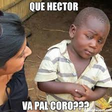 Hector Meme - que hector va pal coro meme third world skeptical kid 38415
