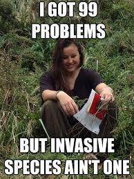 I Got 99 Problems Meme - invasive species memes for the win biol4095 applied plant