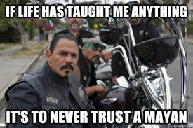 Soa Memes - if life has taught me anything it s to never trust a mayan sons