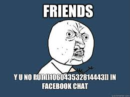 Memes Facebook Chat - friends y u no put 106043532814443 in facebook chat y u no