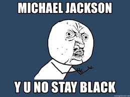 Meme Generator Y U No - michael jackson y u no stay black y u no meme generator