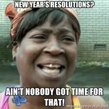 Nobody Got Time For That Meme - ain t nobody got time for that meme new year s resolution tips for