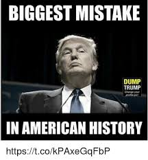 Biggest Internet Memes - biggest mistake dump trump change your picf in american history