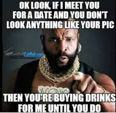 Internet Dating Meme - buy me drinks until look like picture catfish online dating