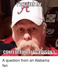 Alabama Football Memes - all seen mmi confederate flag polsona a question from an alabama fan
