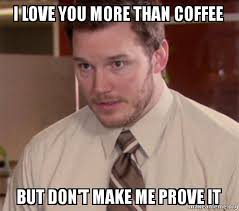 Love You More Meme - i love you more than coffee but don t make me prove it andy dwyer
