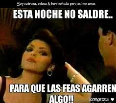 Mexican Women Meme - i will not go out tonight so the ugly women get a chance spanish
