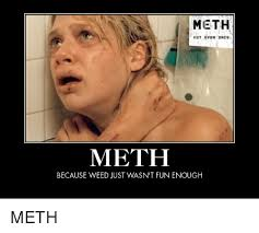 Meth Not Even Once Meme - meth not even once meth because weed just wasn t fun enough meth