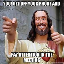 Get Off Your Phone Meme - you get off your phone and pay attention in the meeting cool