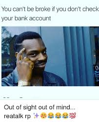 Broke Meme - you can t be broke if you don t check your bank account out of