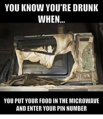 You Re Drunk Meme - you know you re drunk when you put your food in themicrowave and