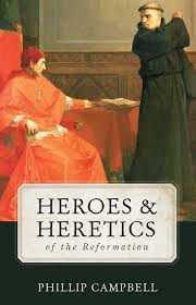 heroes u0026 heretics of the reformation phillip campbell
