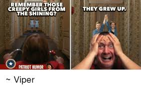 Creepy Girl Meme - remember those creepy girls from the shining patriot humor they