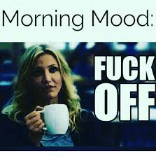 Fuck Off Memes - morning mood fuck off meme on sizzle