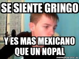 Meme Mexicano - meme personalizado se siente gringo y es mas mexicano que un
