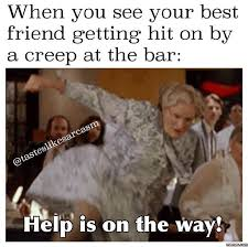 Best Friend Memes - when you see your best friend getting hit on bahahahaha