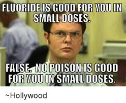 Good For You Meme - fluoride is good for you in small doses false nopoisonis good for