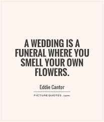 wedding flowers quote a wedding is a funeral where you smell your own flowers picture