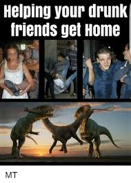 helping your drunk friends get home mt friends meme on me me