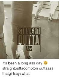 Long Ass Day Meme - straight it s been a long ass day straightouttacompton outtaass