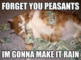 Make It Rain Meme - forget you peasants im gonna make it rain fat cat quickmeme
